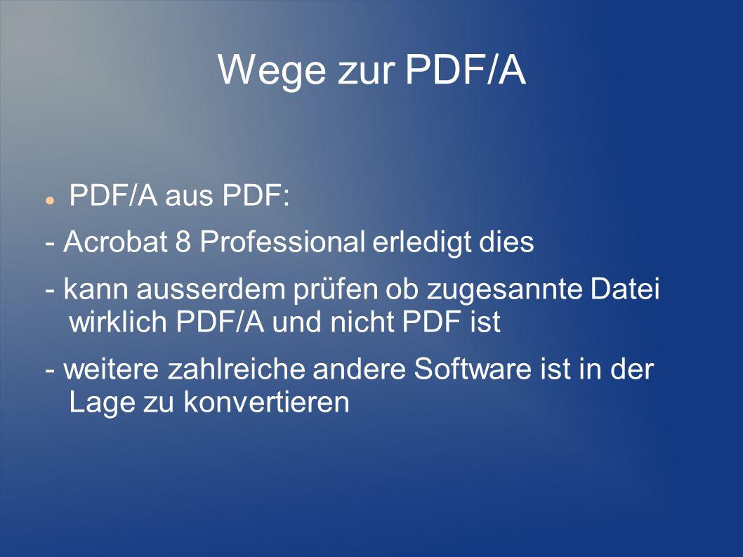 Wege zur PDF/A PDF/A aus PDF: - Acrobat 8 Professional erledigt dies - kann ausserdem prüfen ob zugesannte Datei wirklich PDF/A und nicht PDF ist - we