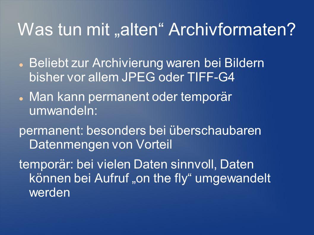Was tun mit alten Archivformaten? Beliebt zur Archivierung waren bei Bildern bisher vor allem JPEG oder TIFF-G4 Man kann permanent oder temporär umwan
