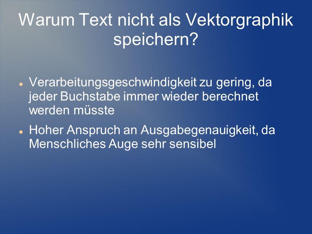 Warum Text nicht als Vektorgraphik speichern? Verarbeitungsgeschwindigkeit zu gering, da jeder Buchstabe immer wieder berechnet werden müsste Hoher An