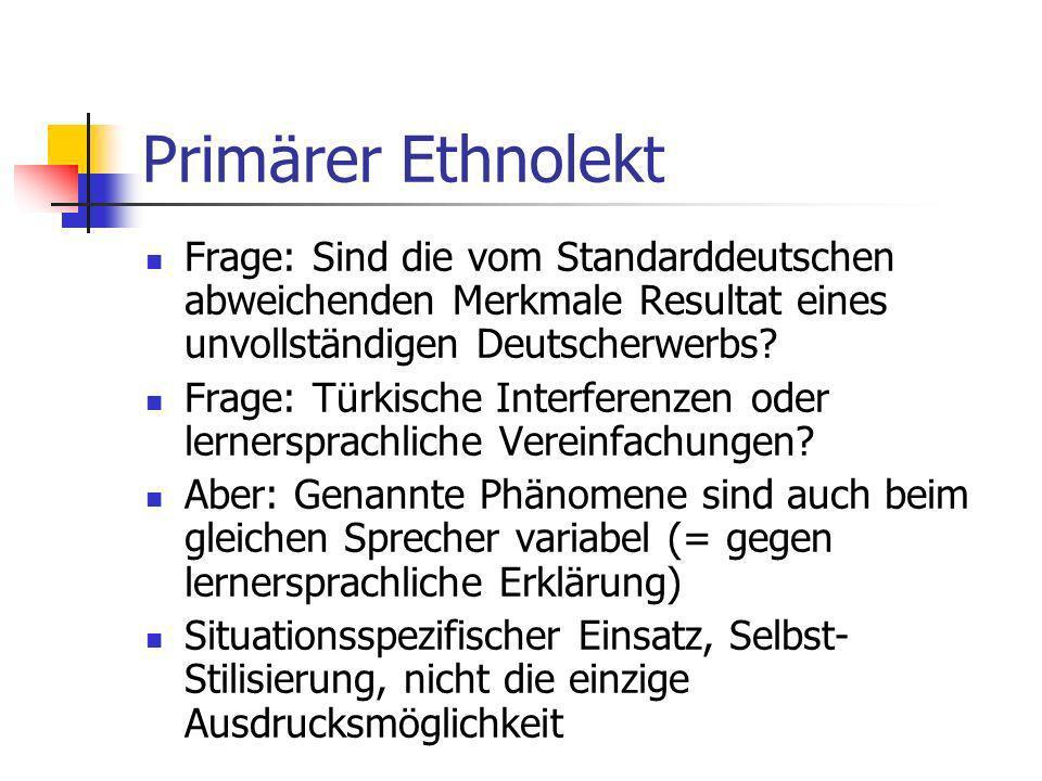 Primärer Ethnolekt Frage: Sind die vom Standarddeutschen abweichenden Merkmale Resultat eines unvollständigen Deutscherwerbs? Frage: Türkische Interfe