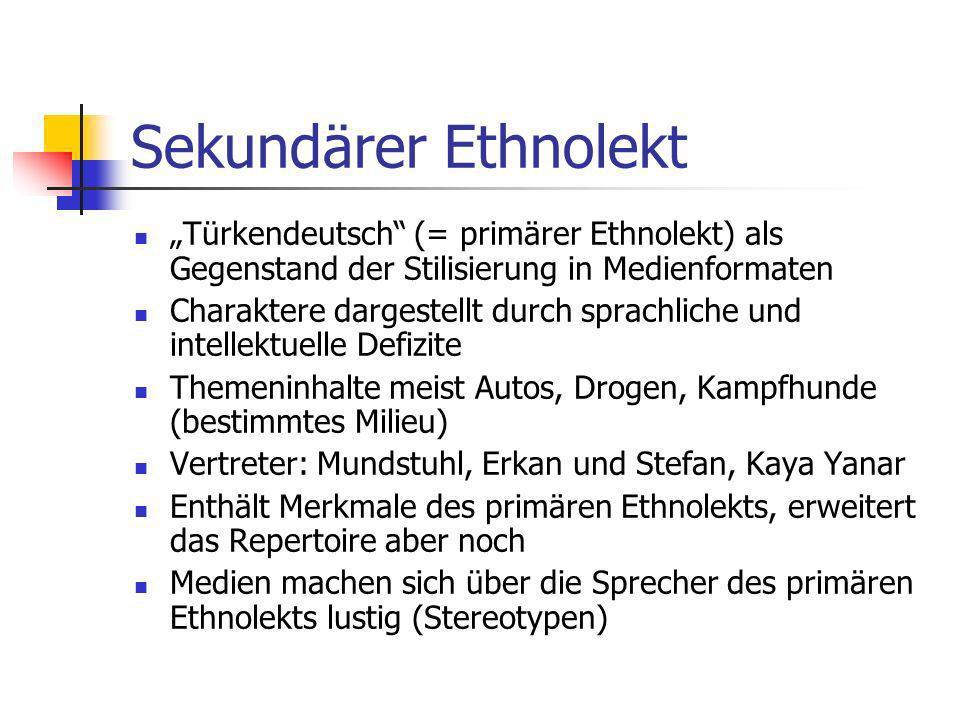 Tertiärer Ethnolekt Deutsche Jugendliche stilisieren im Gespräch untereinander die Varietät Türkendeutsch Tertiärer Ethnolekt wird in der direkten Interaktion mit Türken vermieden Nutzung hat unterschiedliche Zwecke: Spott- Varietät, Diskriminierung, spielerische Karikatur, Medienkenntnis beweisen (eher) negativ Gegensatz De-Ethnisierung!