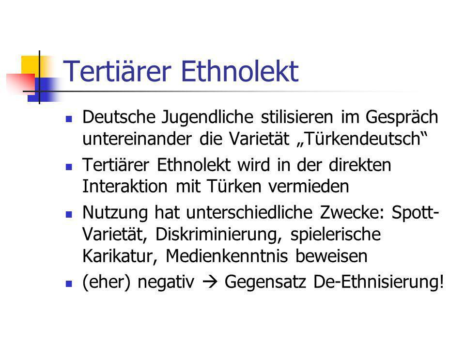 Tertiärer Ethnolekt Deutsche Jugendliche stilisieren im Gespräch untereinander die Varietät Türkendeutsch Tertiärer Ethnolekt wird in der direkten Int