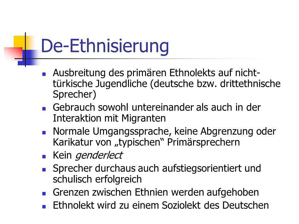 De-Ethnisierung Ausbreitung des primären Ethnolekts auf nicht- türkische Jugendliche (deutsche bzw. drittethnische Sprecher) Gebrauch sowohl untereina