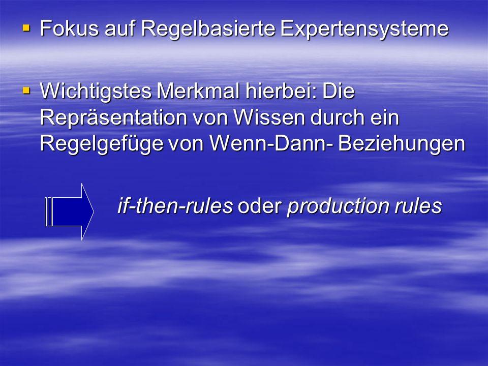 Fokus auf Regelbasierte Expertensysteme Fokus auf Regelbasierte Expertensysteme Wichtigstes Merkmal hierbei: Die Repräsentation von Wissen durch ein Regelgefüge von Wenn-Dann- Beziehungen Wichtigstes Merkmal hierbei: Die Repräsentation von Wissen durch ein Regelgefüge von Wenn-Dann- Beziehungen if-then-rules oder production rules if-then-rules oder production rules