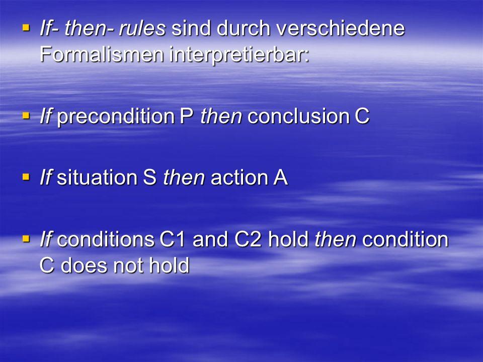 If- then- rules sind durch verschiedene Formalismen interpretierbar: If- then- rules sind durch verschiedene Formalismen interpretierbar: If precondition P then conclusion C If precondition P then conclusion C If situation S then action A If situation S then action A If conditions C1 and C2 hold then condition C does not hold If conditions C1 and C2 hold then condition C does not hold