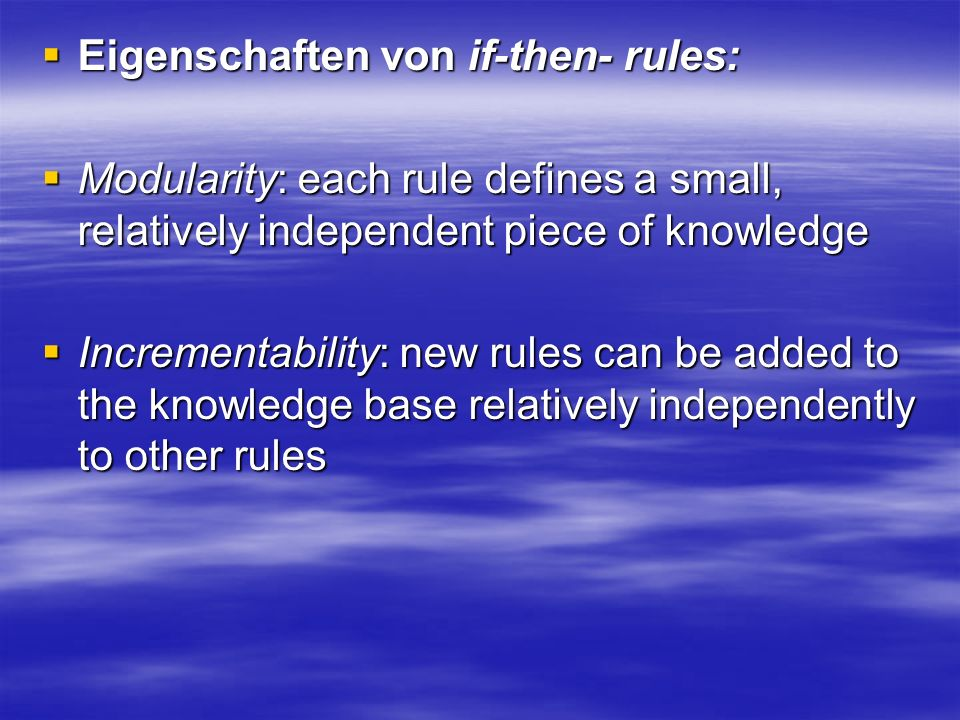 Eigenschaften von if-then- rules: Eigenschaften von if-then- rules: Modularity: each rule defines a small, relatively independent piece of knowledge Modularity: each rule defines a small, relatively independent piece of knowledge Incrementability: new rules can be added to the knowledge base relatively independently to other rules Incrementability: new rules can be added to the knowledge base relatively independently to other rules