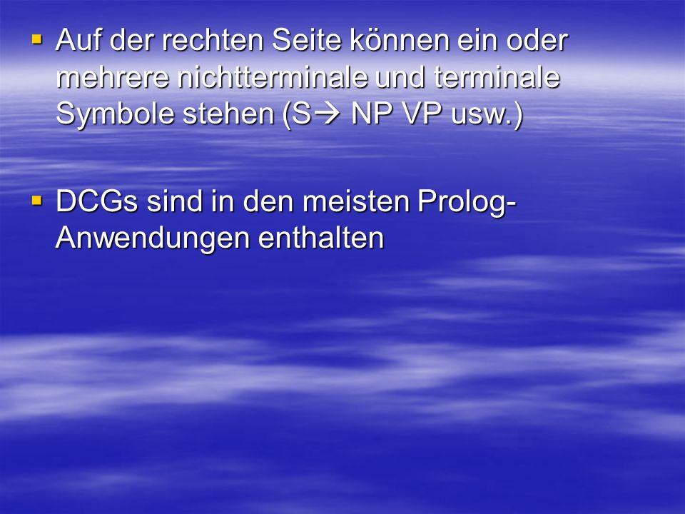 Auf der rechten Seite können ein oder mehrere nichtterminale und terminale Symbole stehen (S NP VP usw.) Auf der rechten Seite können ein oder mehrere nichtterminale und terminale Symbole stehen (S NP VP usw.) DCGs sind in den meisten Prolog- Anwendungen enthalten DCGs sind in den meisten Prolog- Anwendungen enthalten