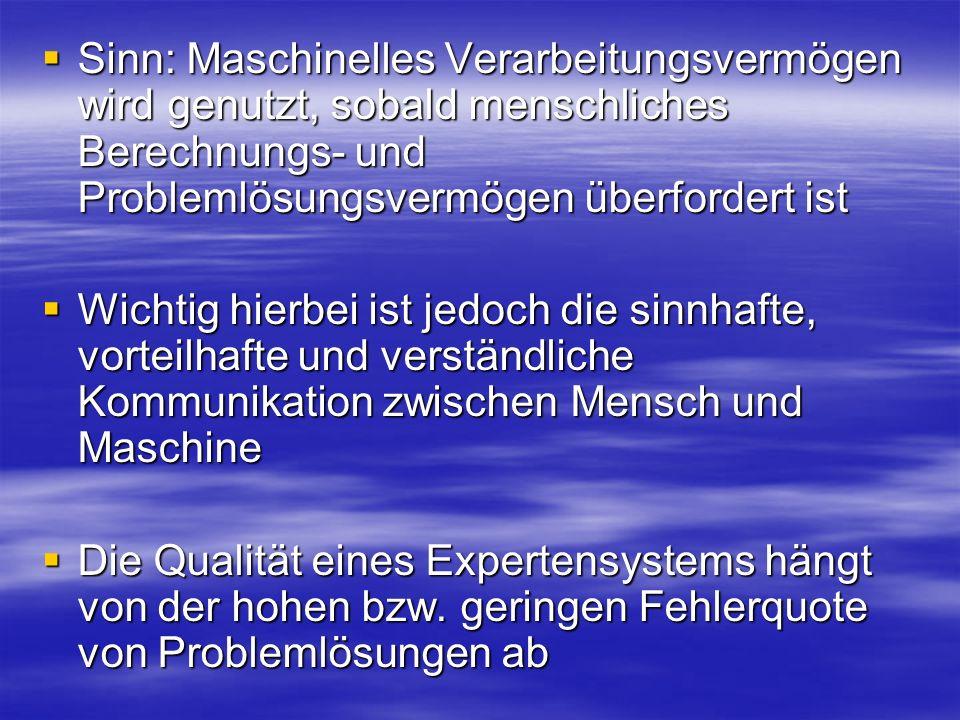 Sinn: Maschinelles Verarbeitungsvermögen wird genutzt, sobald menschliches Berechnungs- und Problemlösungsvermögen überfordert ist Sinn: Maschinelles Verarbeitungsvermögen wird genutzt, sobald menschliches Berechnungs- und Problemlösungsvermögen überfordert ist Wichtig hierbei ist jedoch die sinnhafte, vorteilhafte und verständliche Kommunikation zwischen Mensch und Maschine Wichtig hierbei ist jedoch die sinnhafte, vorteilhafte und verständliche Kommunikation zwischen Mensch und Maschine Die Qualität eines Expertensystems hängt von der hohen bzw.