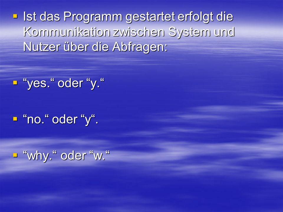 Ist das Programm gestartet erfolgt die Kommunikation zwischen System und Nutzer über die Abfragen: Ist das Programm gestartet erfolgt die Kommunikation zwischen System und Nutzer über die Abfragen: yes.