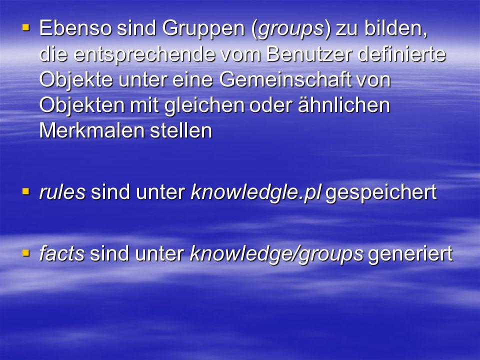 Ebenso sind Gruppen (groups) zu bilden, die entsprechende vom Benutzer definierte Objekte unter eine Gemeinschaft von Objekten mit gleichen oder ähnlichen Merkmalen stellen Ebenso sind Gruppen (groups) zu bilden, die entsprechende vom Benutzer definierte Objekte unter eine Gemeinschaft von Objekten mit gleichen oder ähnlichen Merkmalen stellen rules sind unter knowledgle.pl gespeichert rules sind unter knowledgle.pl gespeichert facts sind unter knowledge/groups generiert facts sind unter knowledge/groups generiert