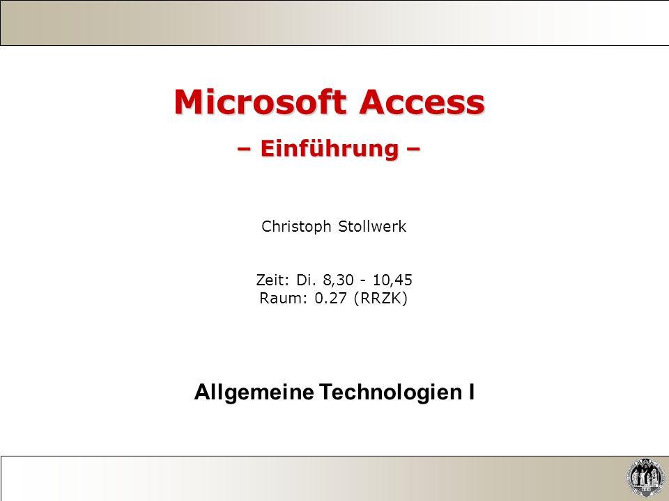 Microsoft Access – Einführung – Christoph Stollwerk Zeit: Di. 830 - 1045 Raum: 0.27 (RRZK) Allgemeine Technologien I