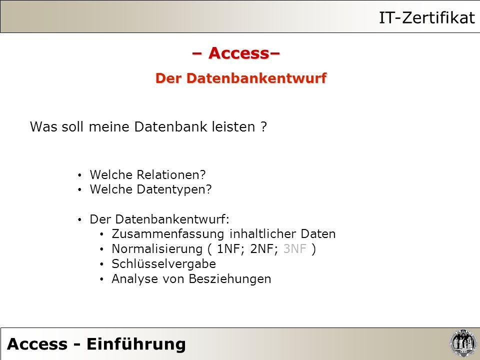 IT-Zertifikat Access - Einführung – Access– Der Datenbankentwurf Was soll meine Datenbank leisten ? Welche Relationen? Welche Datentypen? Der Datenban