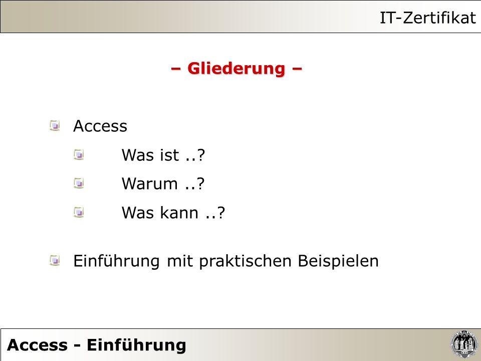 IT-Zertifikat Access - Einführung – Gliederung – Access Was ist..? Warum..? Was kann..? Einführung mit praktischen Beispielen