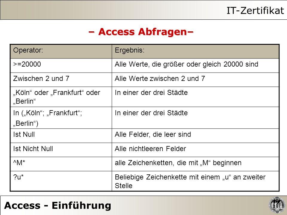 IT-Zertifikat Access - Einführung – Access Abfragen– Operator:Ergebnis: >=20000Alle Werte, die größer oder gleich 20000 sind Zwischen 2 und 7Alle Wert