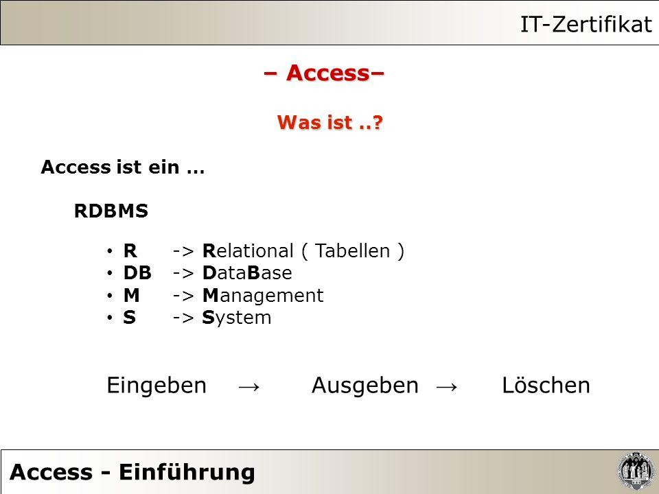IT-Zertifikat Access - Einführung – Access– Was ist..? Access ist ein … RDBMS R -> Relational ( Tabellen ) DB -> DataBase M -> Management S -> System