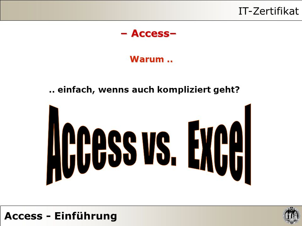 IT-Zertifikat Access - Einführung – Access– Warum.... einfach, wenns auch kompliziert geht?