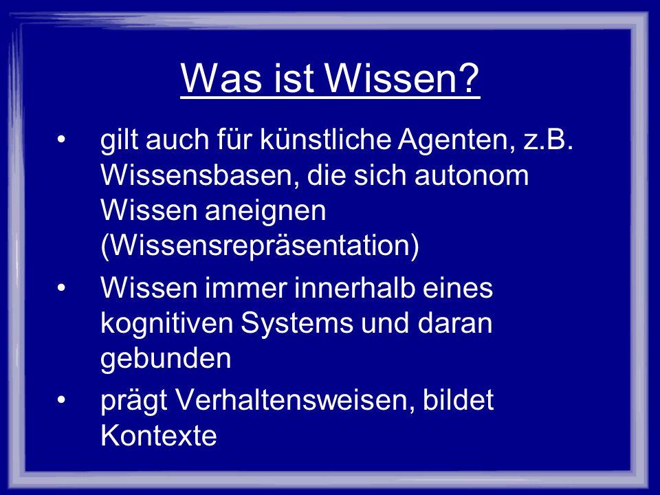 Was ist Wissen? gilt auch für künstliche Agenten, z.B. Wissensbasen, die sich autonom Wissen aneignen (Wissensrepräsentation) Wissen immer innerhalb e