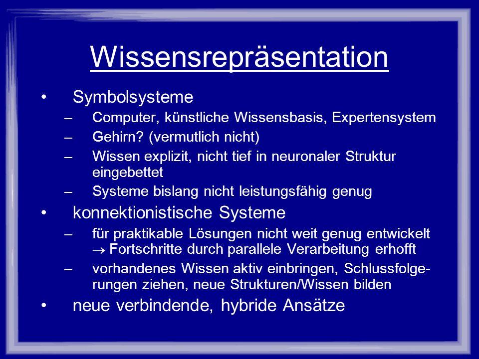 Wissensrepräsentation Symbolsysteme –Computer, künstliche Wissensbasis, Expertensystem –Gehirn? (vermutlich nicht) –Wissen explizit, nicht tief in neu