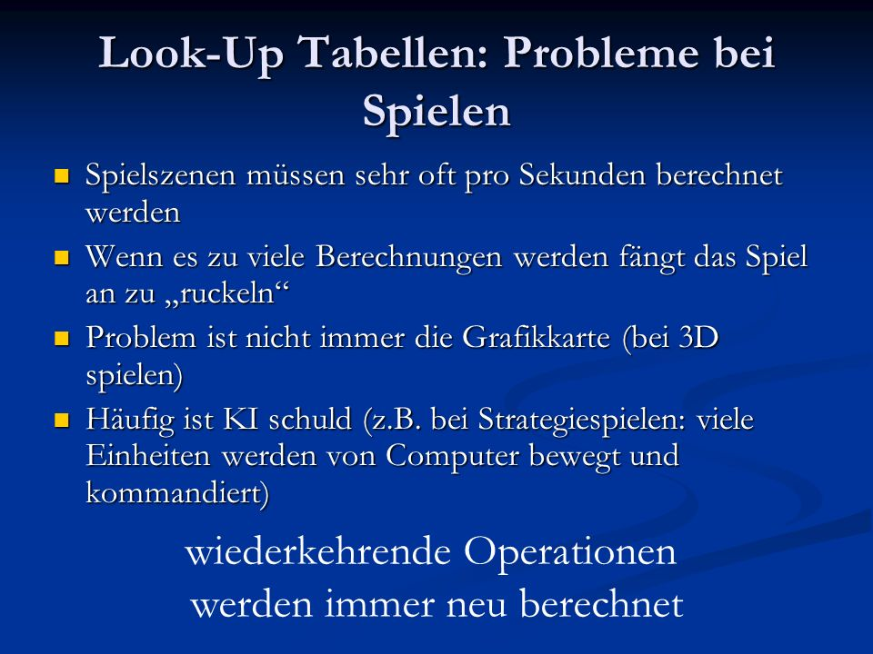 Lösung: Look Up Tabelle Wikipedia: Wikipedia: In der Informatik ist eine Look-Up-Table eine Datenstruktur, meist ein (assoziatives) Array, das komplizierte Laufzeitberechnungen durch einen einfachen Zugriff auf die Datenstruktur ersetzt.