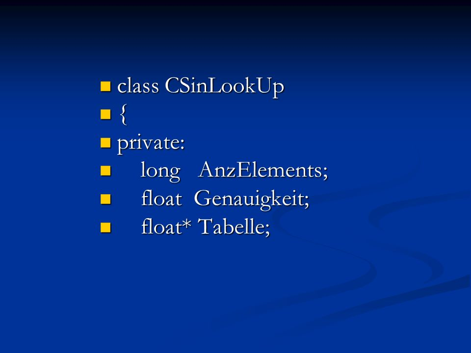 class CSinLookUp class CSinLookUp { private: private: long AnzElements; long AnzElements; float Genauigkeit; float Genauigkeit; float* Tabelle; float*