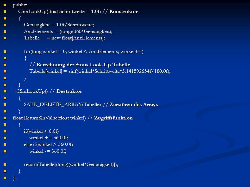 Aufruf in Methode mit: CSinLookUp* SinLookUp = new CSinLookUp(0.1f); // Schrittweite //von 0.1 CSinLookUp* SinLookUp = new CSinLookUp(0.1f); // Schrittweite //von 0.1 cout ReturnSinValue(45.0f) ReturnSinValue(45.0f) << endl; SAFE_DELETE(SinLookUp) // zerstören der Tabelle SAFE_DELETE(SinLookUp) // zerstören der Tabelle