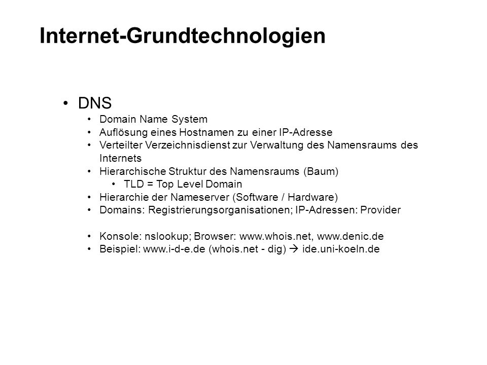 Internet-Grundtechnologien DNS Domain Name System Auflösung eines Hostnamen zu einer IP-Adresse Verteilter Verzeichnisdienst zur Verwaltung des Namensraums des Internets Hierarchische Struktur des Namensraums (Baum) TLD = Top Level Domain Hierarchie der Nameserver (Software / Hardware) Domains: Registrierungsorganisationen; IP-Adressen: Provider Konsole: nslookup; Browser: www.whois.net, www.denic.de Beispiel: www.i-d-e.de (whois.net - dig) ide.uni-koeln.de