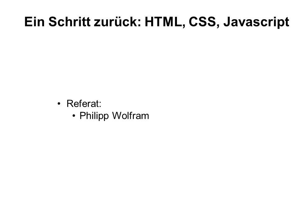 Ein Schritt zurück: HTML, CSS, Javascript Referat: Philipp Wolfram