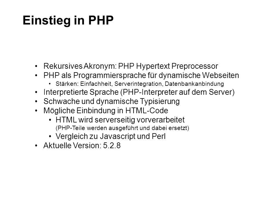 Einstieg in PHP Rekursives Akronym: PHP Hypertext Preprocessor PHP als Programmiersprache für dynamische Webseiten Stärken: Einfachheit, Serverintegration, Datenbankanbindung Interpretierte Sprache (PHP-Interpreter auf dem Server) Schwache und dynamische Typisierung Mögliche Einbindung in HTML-Code HTML wird serverseitig vorverarbeitet (PHP-Teile werden ausgeführt und dabei ersetzt) Vergleich zu Javascript und Perl Aktuelle Version: 5.2.8