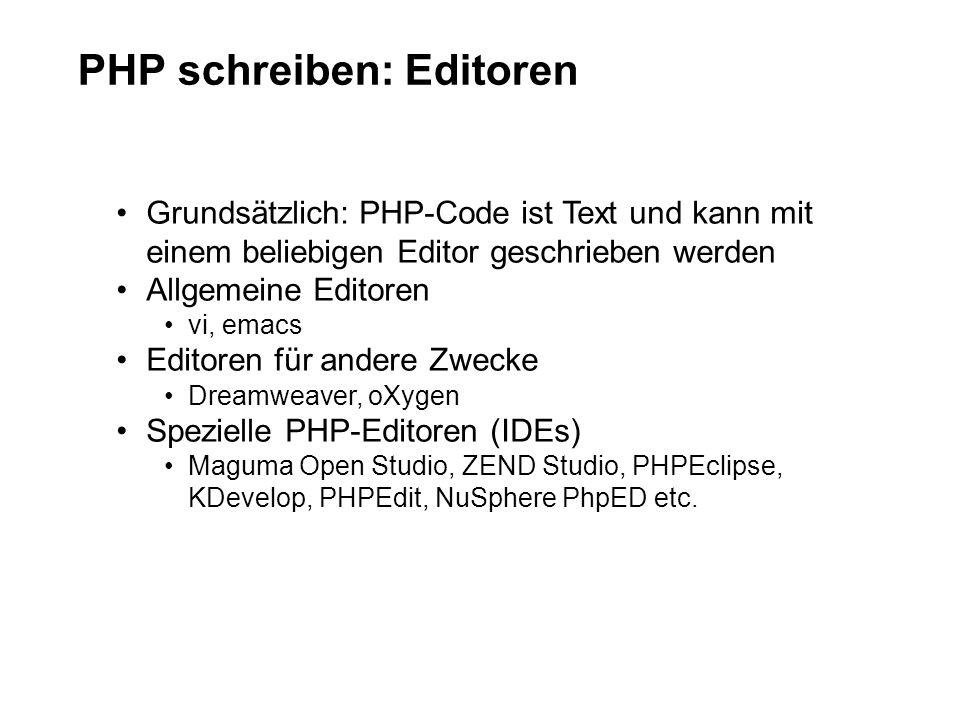 PHP schreiben: Editoren Grundsätzlich: PHP-Code ist Text und kann mit einem beliebigen Editor geschrieben werden Allgemeine Editoren vi, emacs Editoren für andere Zwecke Dreamweaver, oXygen Spezielle PHP-Editoren (IDEs) Maguma Open Studio, ZEND Studio, PHPEclipse, KDevelop, PHPEdit, NuSphere PhpED etc.