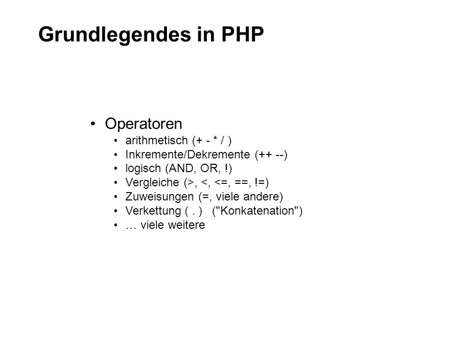 Grundlegendes in PHP Operatoren arithmetisch (+ - * / ) Inkremente/Dekremente (++ --) logisch (AND, OR, !) Vergleiche (>, <, <=, ==, !=) Zuweisungen (=, viele andere) Verkettung (.