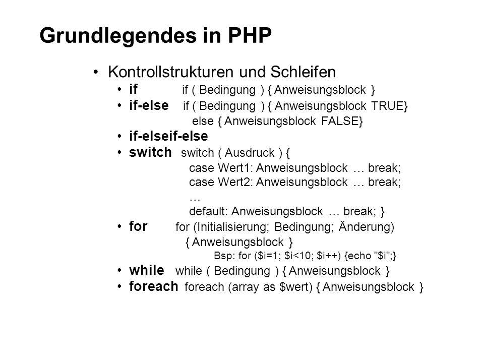 Grundlegendes in PHP Kontrollstrukturen und Schleifen if if ( Bedingung ) { Anweisungsblock } if-else if ( Bedingung ) { Anweisungsblock TRUE} else { Anweisungsblock FALSE} if-elseif-else switch switch ( Ausdruck ) { case Wert1: Anweisungsblock … break; case Wert2: Anweisungsblock … break; … default: Anweisungsblock … break; } for for (Initialisierung; Bedingung; Änderung) { Anweisungsblock } Bsp: for ($i=1; $i<10; $i++) {echo $i ;} while while ( Bedingung ) { Anweisungsblock } foreach foreach (array as $wert) { Anweisungsblock }