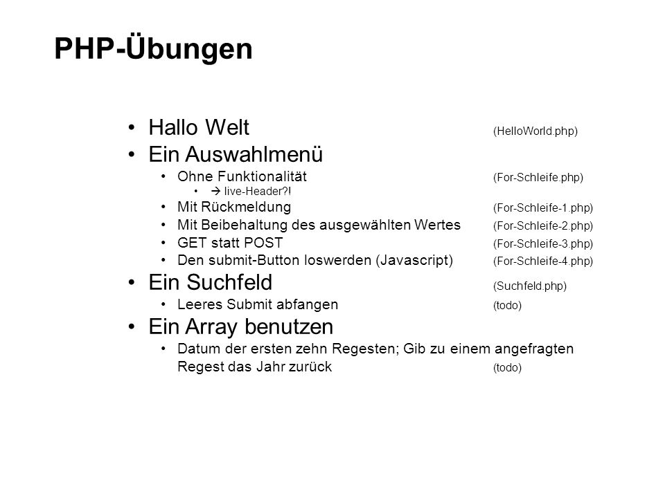 PHP-Übungen Hallo Welt (HelloWorld.php) Ein Auswahlmenü Ohne Funktionalität (For-Schleife.php) live-Header?! Mit Rückmeldung (For-Schleife-1.php) Mit