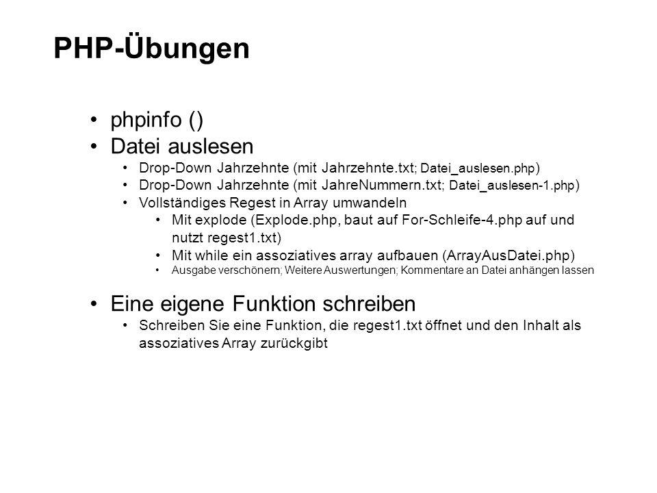 PHP-Übungen phpinfo () Datei auslesen Drop-Down Jahrzehnte (mit Jahrzehnte.txt ; Datei_auslesen.php ) Drop-Down Jahrzehnte (mit JahreNummern.txt ; Datei_auslesen-1.php ) Vollständiges Regest in Array umwandeln Mit explode (Explode.php, baut auf For-Schleife-4.php auf und nutzt regest1.txt) Mit while ein assoziatives array aufbauen (ArrayAusDatei.php) Ausgabe verschönern; Weitere Auswertungen; Kommentare an Datei anhängen lassen Eine eigene Funktion schreiben Schreiben Sie eine Funktion, die regest1.txt öffnet und den Inhalt als assoziatives Array zurückgibt