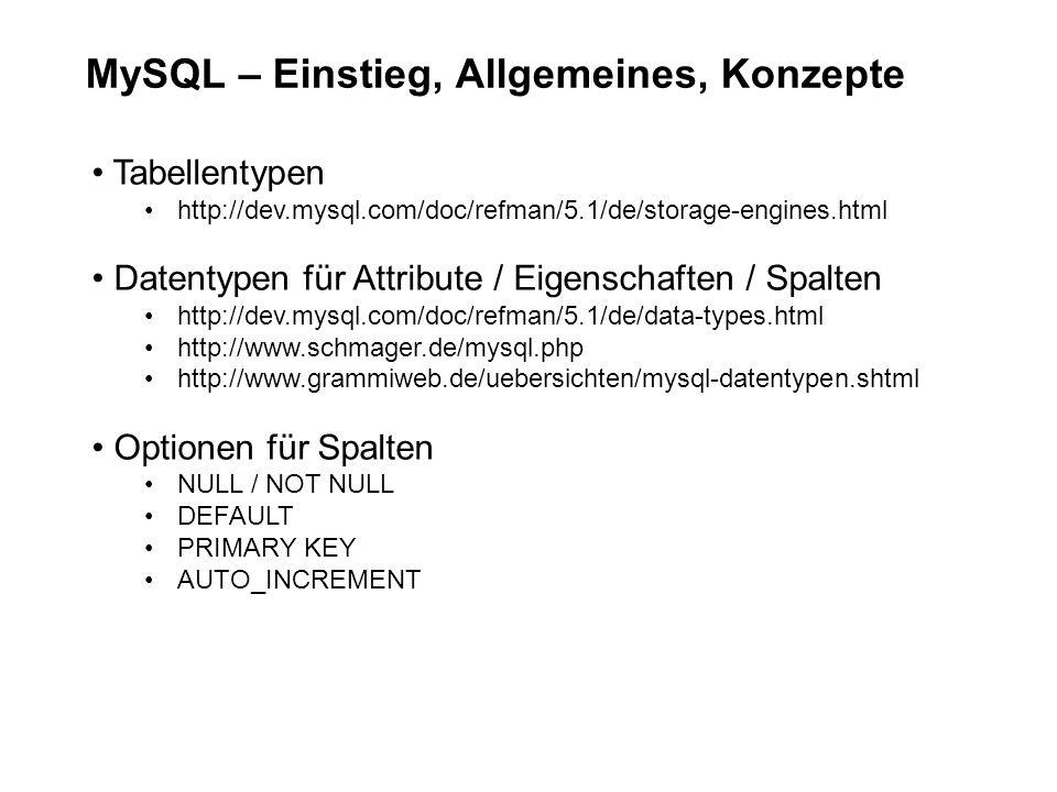 MySQL – Einstieg, Allgemeines, Konzepte Tabellentypen http://dev.mysql.com/doc/refman/5.1/de/storage-engines.html Datentypen für Attribute / Eigenschaften / Spalten http://dev.mysql.com/doc/refman/5.1/de/data-types.html http://www.schmager.de/mysql.php http://www.grammiweb.de/uebersichten/mysql-datentypen.shtml Optionen für Spalten NULL / NOT NULL DEFAULT PRIMARY KEY AUTO_INCREMENT