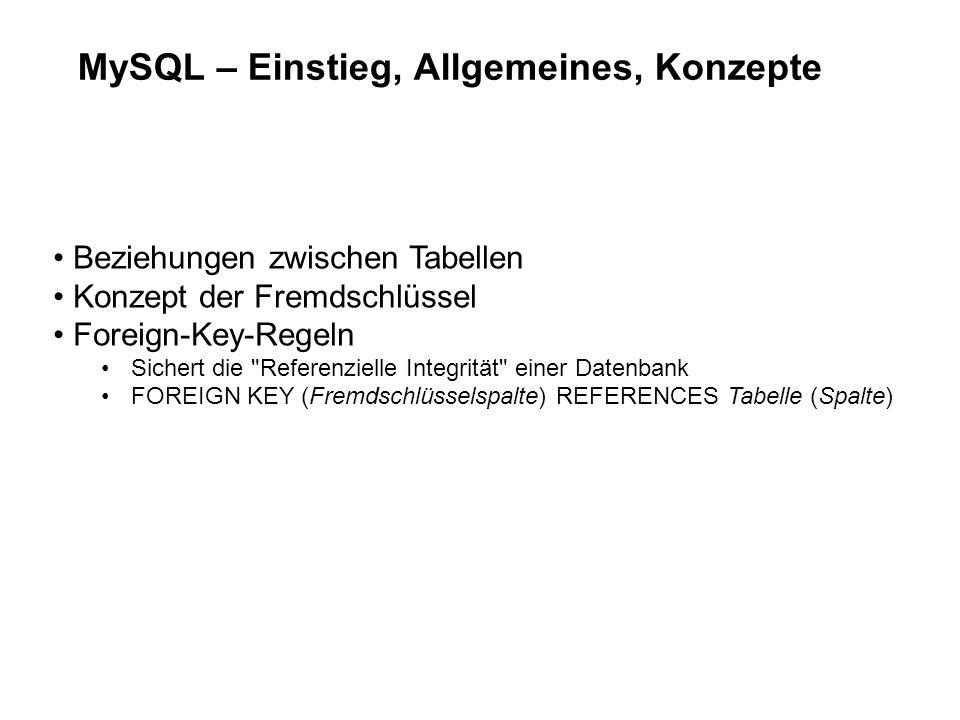 MySQL – Einstieg, Allgemeines, Konzepte Beziehungen zwischen Tabellen Konzept der Fremdschlüssel Foreign-Key-Regeln Sichert die Referenzielle Integrität einer Datenbank FOREIGN KEY (Fremdschlüsselspalte) REFERENCES Tabelle (Spalte)