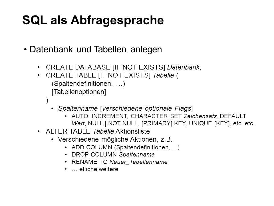 SQL als Abfragesprache Datenbank und Tabellen anlegen CREATE DATABASE [IF NOT EXISTS] Datenbank; CREATE TABLE [IF NOT EXISTS] Tabelle ( (Spaltendefini