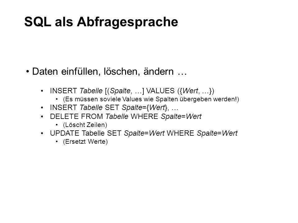 SQL als Abfragesprache Daten einfüllen, löschen, ändern … INSERT Tabelle [(Spalte, …] VALUES ({Wert, …}) (Es müssen soviele Values wie Spalten übergeb