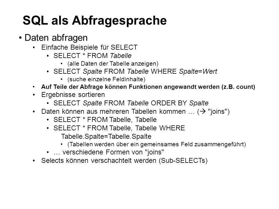 SQL als Abfragesprache Daten abfragen Einfache Beispiele für SELECT SELECT * FROM Tabelle (alle Daten der Tabelle anzeigen) SELECT Spalte FROM Tabelle WHERE Spalte=Wert (suche einzelne Feldinhalte) Auf Teile der Abfrage können Funktionen angewandt werden (z.B.
