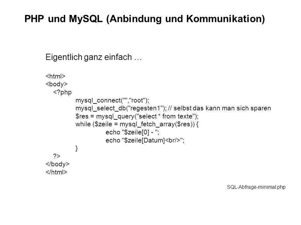 PHP und MySQL (Anbindung und Kommunikation) Eigentlich ganz einfach … <?php mysql_connect( , root ); mysql_select_db( regesten1 ); // selbst das kann man sich sparen $res = mysql_query( select * from texte ); while ($zeile = mysql_fetch_array($res)) { echo $zeile[0] - ; echo $zeile[Datum] ; } ?> SQL-Abfrage-minimal.php