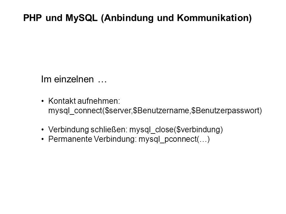 PHP und MySQL (Anbindung und Kommunikation) Im einzelnen … Kontakt aufnehmen: mysql_connect($server,$Benutzername,$Benutzerpasswort) Verbindung schließen: mysql_close($verbindung) Permanente Verbindung: mysql_pconnect(…)