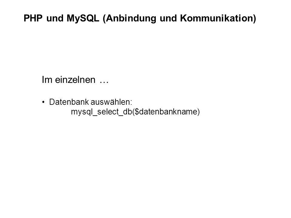 PHP und MySQL (Anbindung und Kommunikation) Im einzelnen … Datenbank auswählen: mysql_select_db($datenbankname)