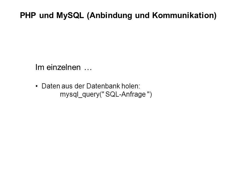 PHP und MySQL (Anbindung und Kommunikation) Im einzelnen … Daten aus der Datenbank holen: mysql_query( SQL-Anfrage )
