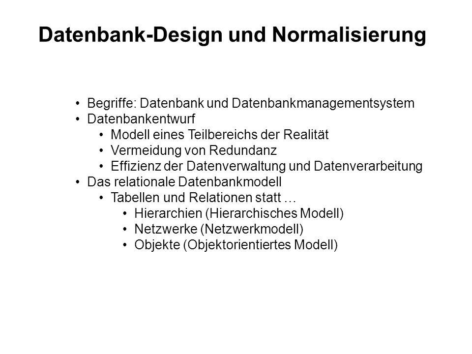 Datenbank-Design und Normalisierung Begriffe: Datenbank und Datenbankmanagementsystem Datenbankentwurf Modell eines Teilbereichs der Realität Vermeidung von Redundanz Effizienz der Datenverwaltung und Datenverarbeitung Das relationale Datenbankmodell Tabellen und Relationen statt … Hierarchien (Hierarchisches Modell) Netzwerke (Netzwerkmodell) Objekte (Objektorientiertes Modell)