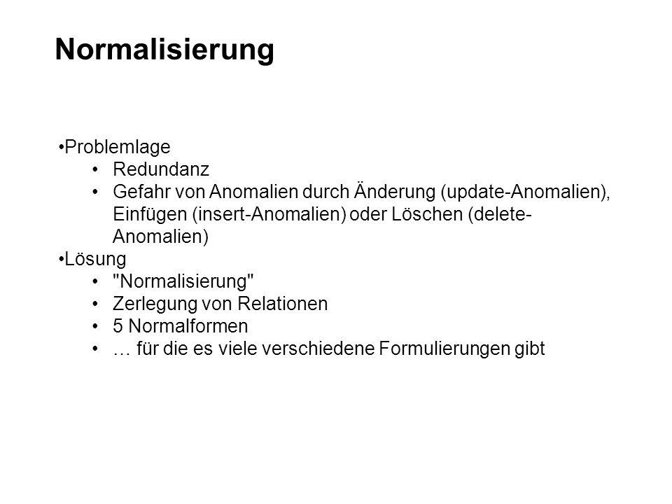 Normalisierung Problemlage Redundanz Gefahr von Anomalien durch Änderung (update-Anomalien), Einfügen (insert-Anomalien) oder Löschen (delete- Anomalien) Lösung Normalisierung Zerlegung von Relationen 5 Normalformen … für die es viele verschiedene Formulierungen gibt