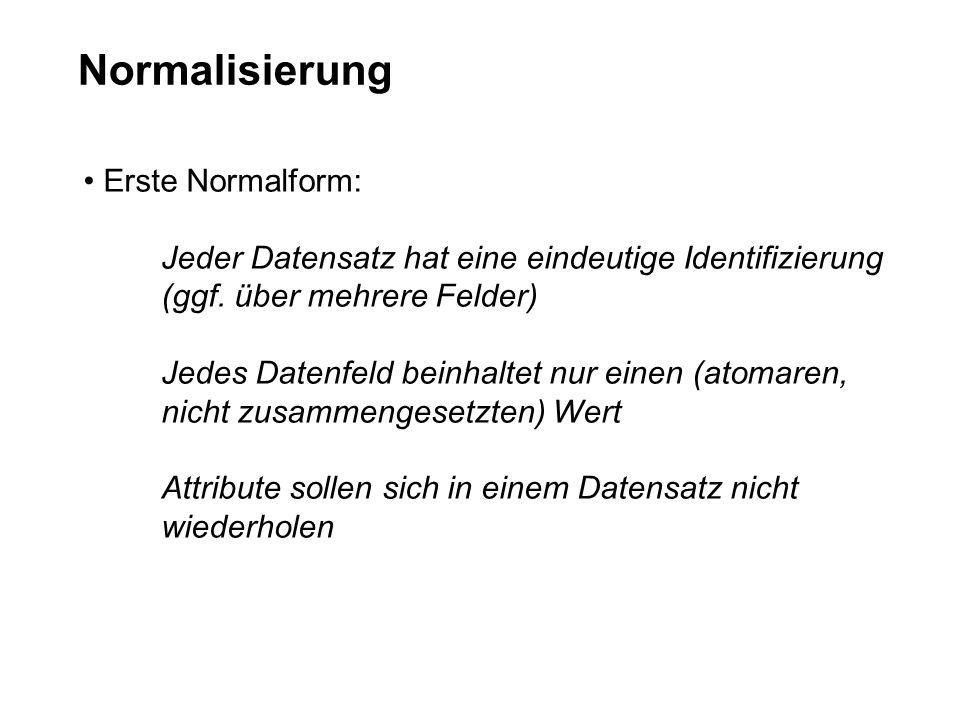 Normalisierung Erste Normalform: Jeder Datensatz hat eine eindeutige Identifizierung (ggf. über mehrere Felder) Jedes Datenfeld beinhaltet nur einen (