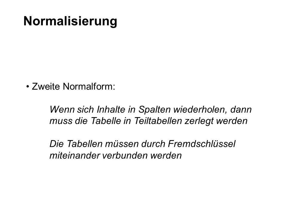 Normalisierung Zweite Normalform: Wenn sich Inhalte in Spalten wiederholen, dann muss die Tabelle in Teiltabellen zerlegt werden Die Tabellen müssen d
