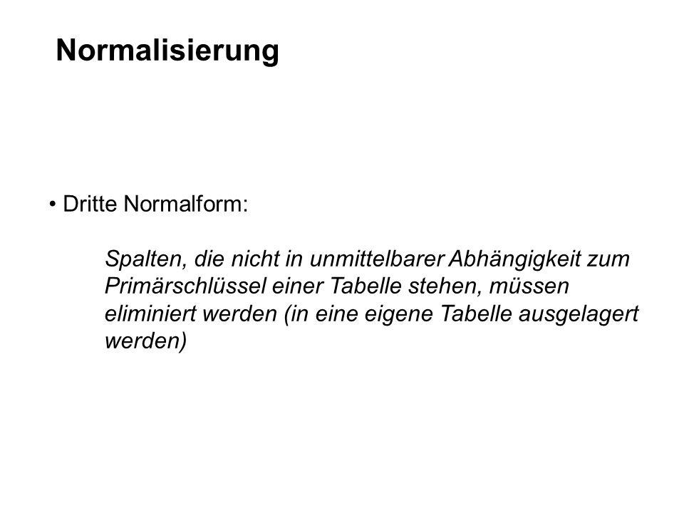 Normalisierung Dritte Normalform: Spalten, die nicht in unmittelbarer Abhängigkeit zum Primärschlüssel einer Tabelle stehen, müssen eliminiert werden (in eine eigene Tabelle ausgelagert werden)