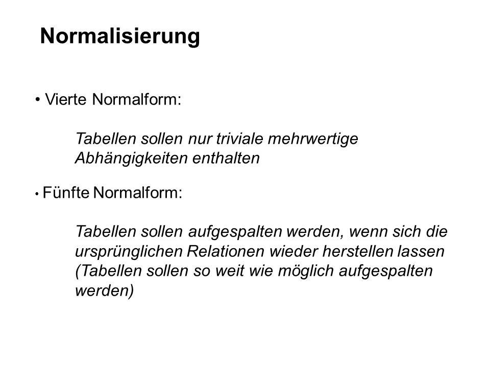 Normalisierung Vierte Normalform: Tabellen sollen nur triviale mehrwertige Abhängigkeiten enthalten Fünfte Normalform: Tabellen sollen aufgespalten werden, wenn sich die ursprünglichen Relationen wieder herstellen lassen (Tabellen sollen so weit wie möglich aufgespalten werden)