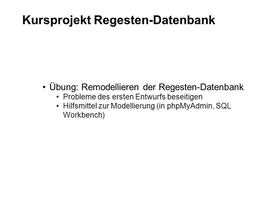 Kursprojekt Regesten-Datenbank Übung: Remodellieren der Regesten-Datenbank Probleme des ersten Entwurfs beseitigen Hilfsmittel zur Modellierung (in phpMyAdmin, SQL Workbench)
