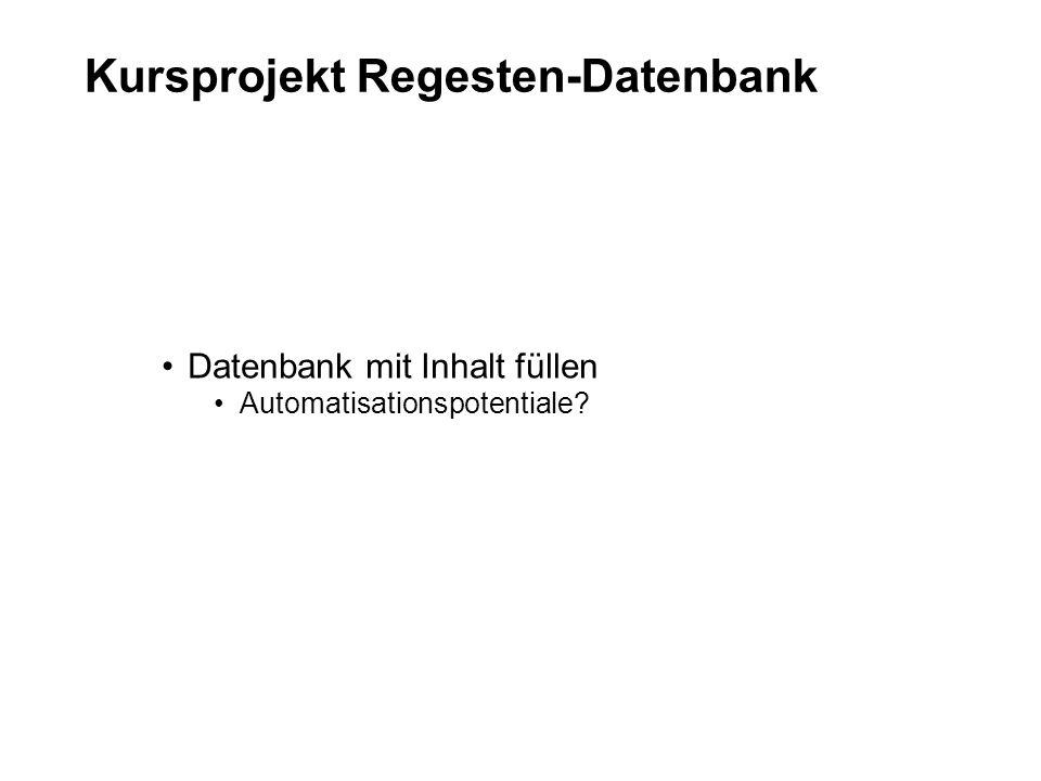 Kursprojekt Regesten-Datenbank Datenbank mit Inhalt füllen Automatisationspotentiale?